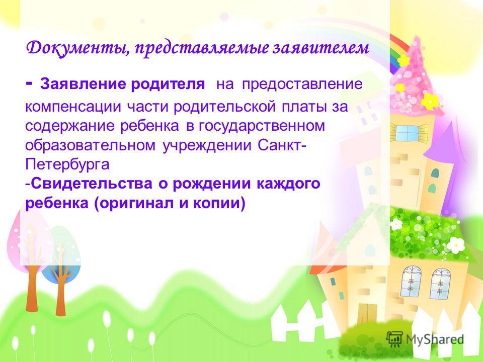 Документы, представляемые заявителем - Заявление родителя на предоставление компенсации части родительской платы за содержание ребенка в государственном образовательном учреждении Санкт- Петербурга -Свидетельства о рождении каждого ребенка (оригинал