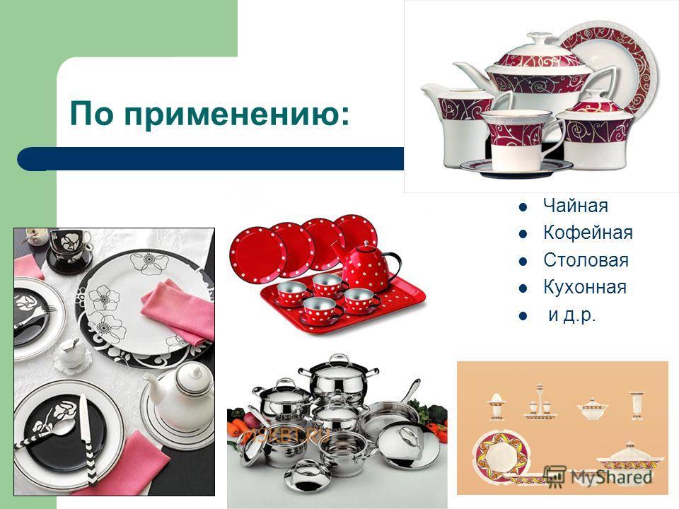 По применению: Чайная Кофейная Столовая Кухонная и д.р.