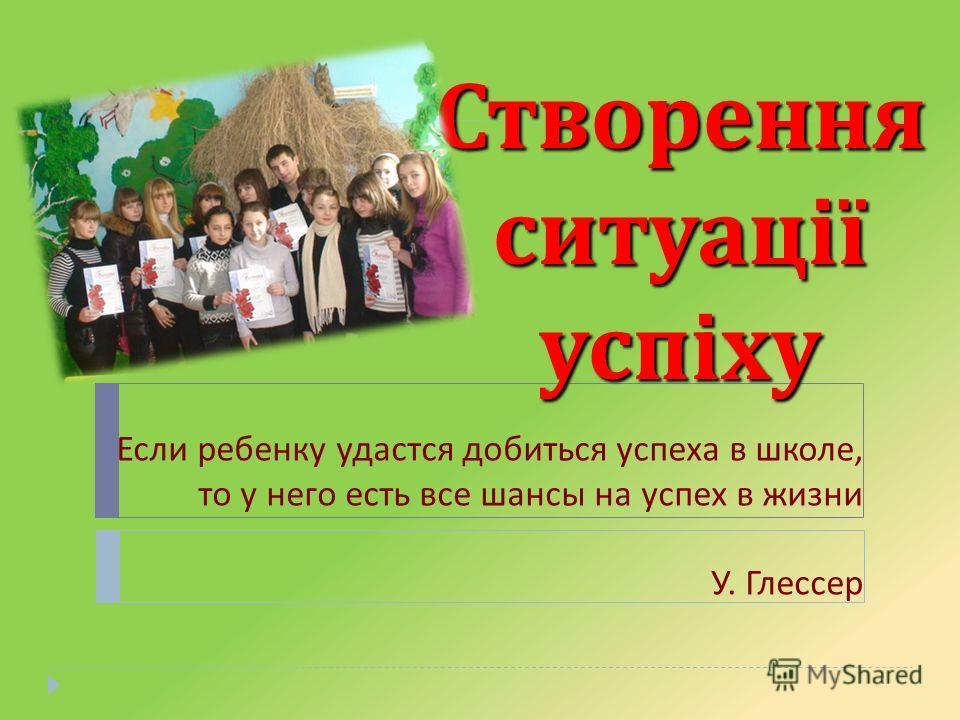 Створення ситуації успіху Если ребенку удастся добиться успеха в школе, то у него есть все шансы на успех в жизни У. Глессер