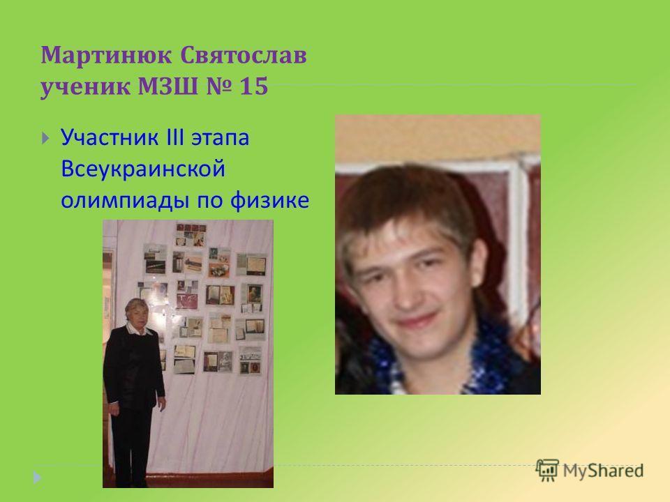 Мартинюк Святослав ученик МЗШ 15 Участник III этапа Всеукраинской олимпиады по физике
