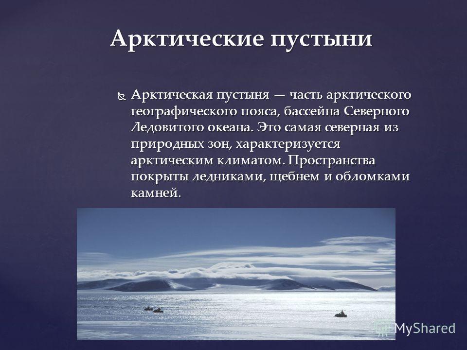 Арктическая пустыня часть арктического географического пояса, бассейна Северного Ледовитого океана. Это самая северная из природных зон, характеризуется арктическим климатом. Пространства покрыты ледниками, щебнем и обломками камней. Арктическая пуст