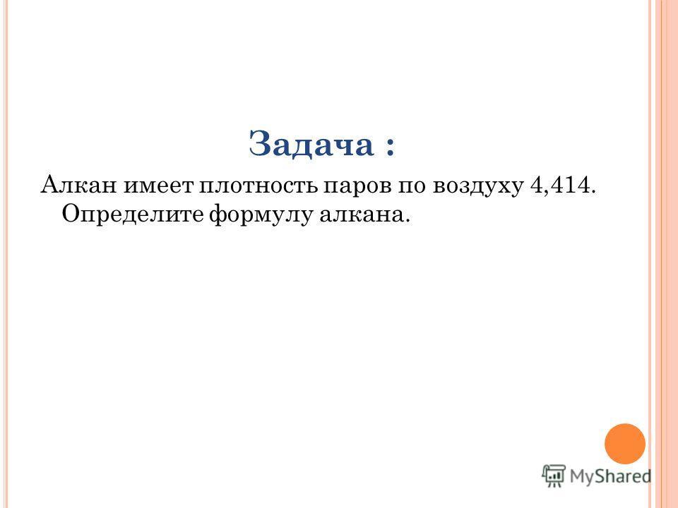 Задача : Алкан имеет плотность паров по воздуху 4,414. Определите формулу алкана.
