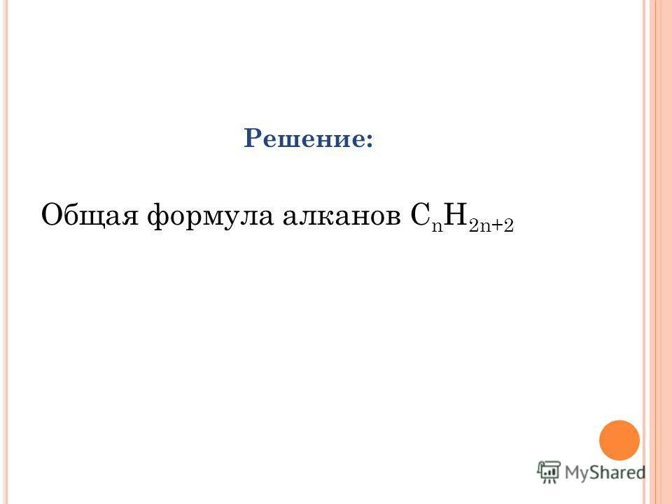 Решение: Общая формула алканов С n H 2n+2