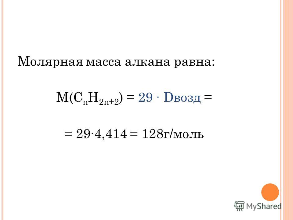 Молярная масса алкана равна: М(С n H 2n+2 ) = 29 Dвозд = = 294,414 = 128г/моль