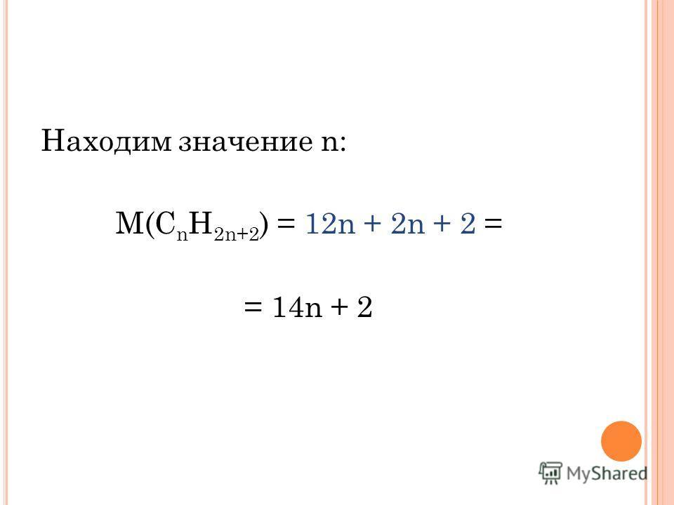 Находим значение n: М(С n H 2n+2 ) = 12n + 2n + 2 = = 14n + 2