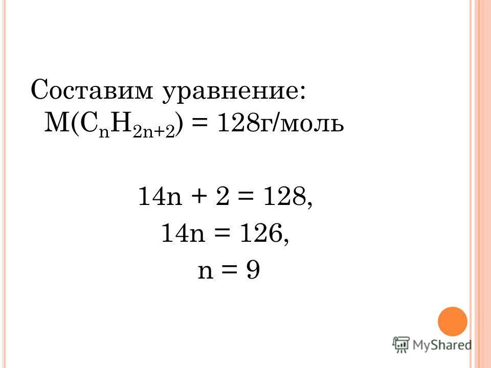 Составим уравнение: М(С n H 2n+2 ) = 128г/моль 14n + 2 = 128, 14n = 126, n = 9
