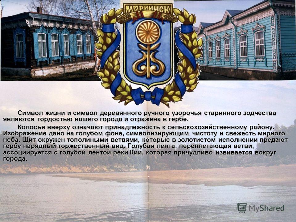 Символ жизни и символ деревянного ручного узорочья старинного зодчества являются гордостью нашего города и отражена в гербе. Колосья вверху означают принадлежность к сельскохозяйственному району. Изображение дано на голубом фоне, символизирующим чист
