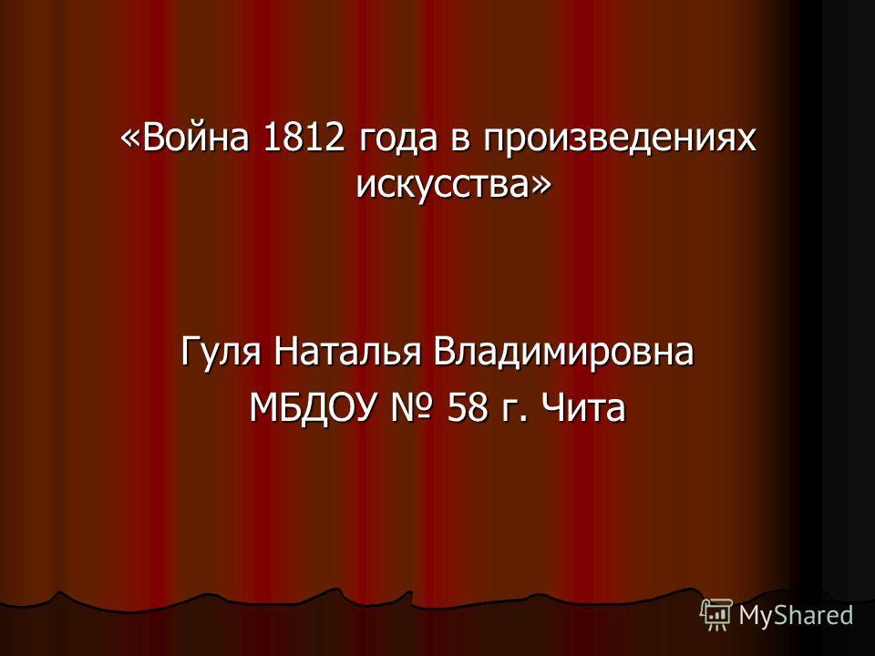 «Война 1812 года в произведениях искусства» Гуля Наталья Владимировна МБДОУ 58 г. Чита