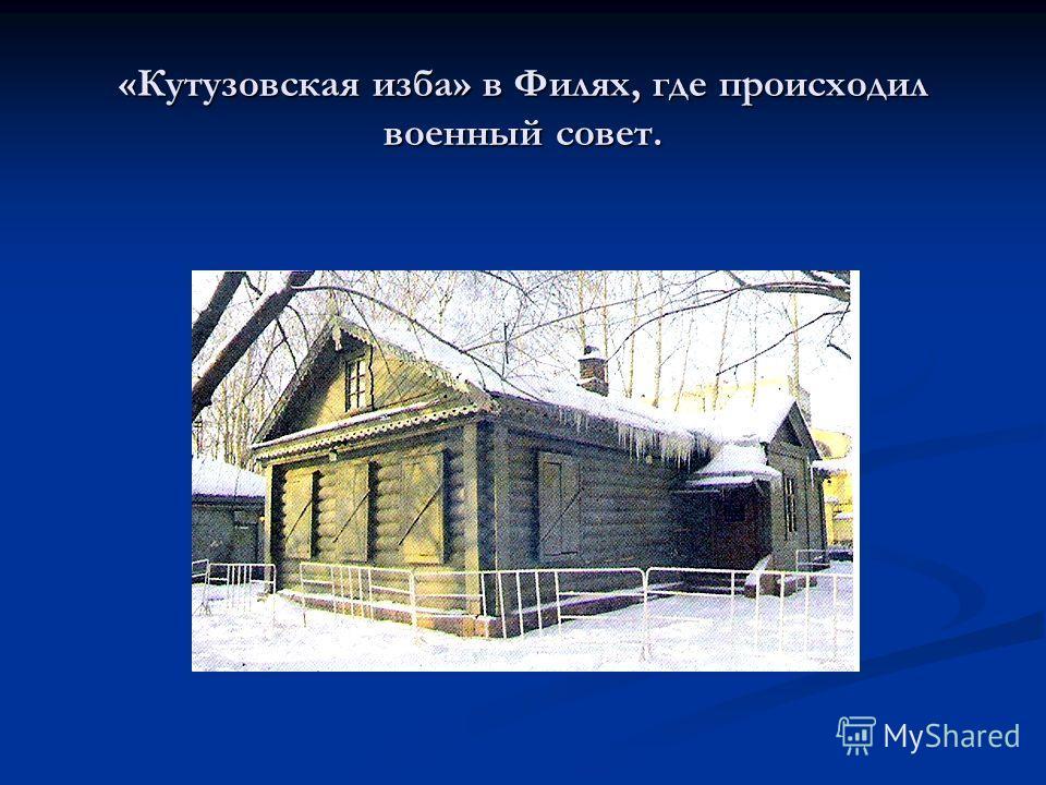 «Кутузовская изба» в Филях, где происходил военный совет.