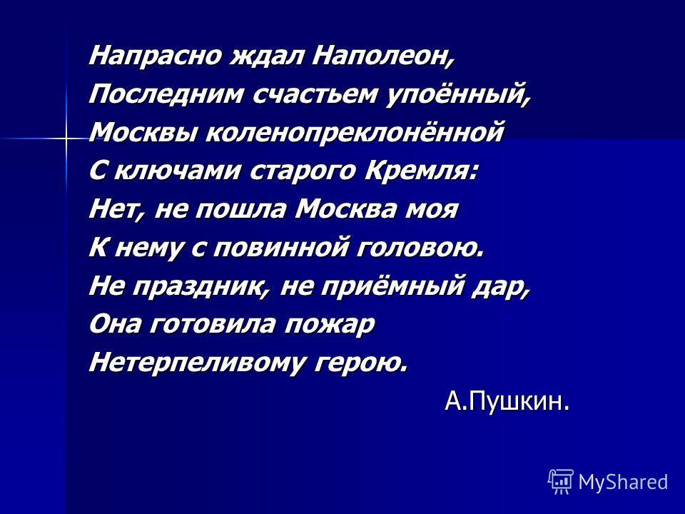 Напрасно ждал Наполеон, Последним счастьем упоённый, Москвы коленопреклонённой С ключами старого Кремля: Нет, не пошла Москва моя К нему с повинной головою. Не праздник, не приёмный дар, Она готовила пожар Нетерпеливому герою. А.Пушкин. А.Пушкин.