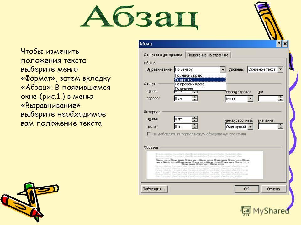 Чтобы изменить положения текста выберите меню «Формат», затем вкладку «Абзац». В появившемся окне (рис.1.) в меню «Выравнивание» выберите необходимое вам положение текста