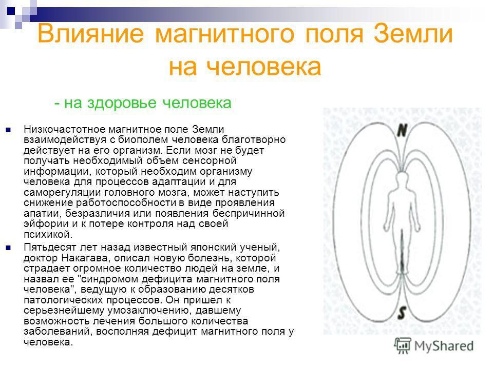 Низкочастотное магнитное поле Земли взаимодействуя с биополем человека благотворно действует на его организм. Если мозг не будет получать необходимый объем сенсорной информации, который необходим организму человека для процессов адаптации и для самор