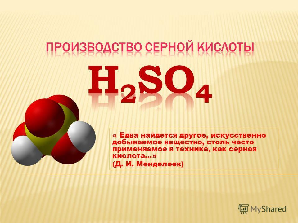 « Едва найдется другое, искусственно добываемое вещество, столь часто применяемое в технике, как серная кислота…» (Д. И. Менделеев)