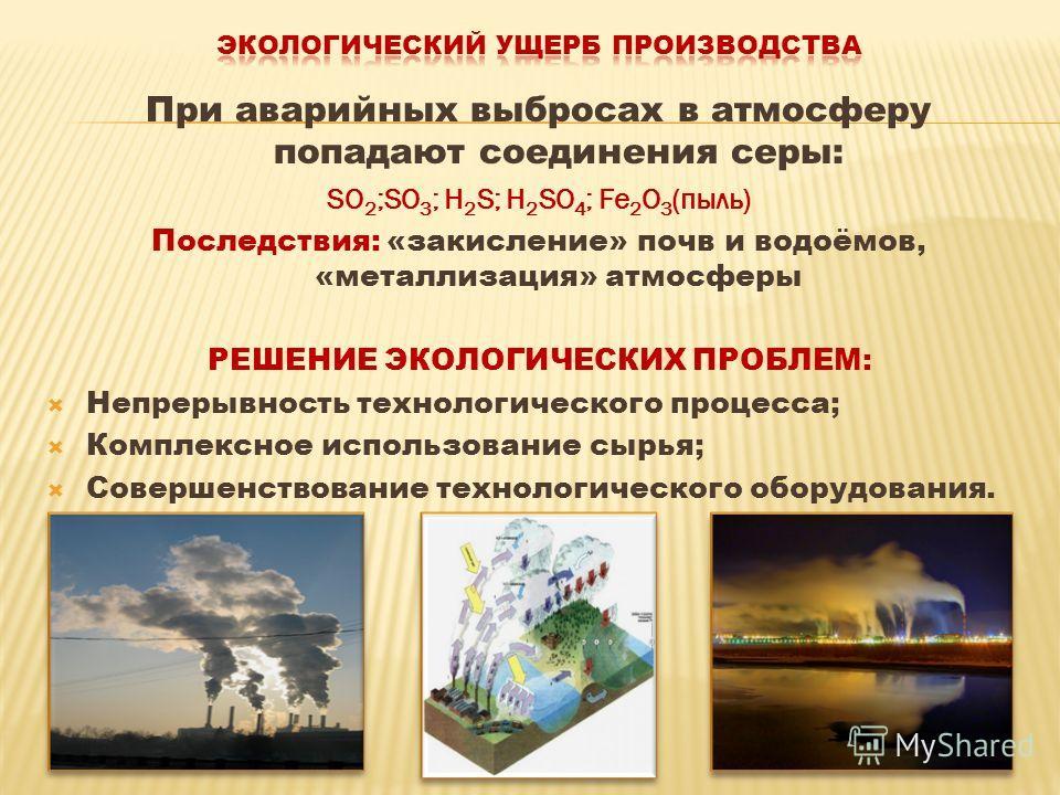 При аварийных выбросах в атмосферу попадают соединения серы: SO 2 ;SO 3 ; H 2 S; H 2 SO 4 ; Fe 2 O 3 (пыль) Последствия: «закисление» почв и водоёмов, «металлизация» атмосферы РЕШЕНИЕ ЭКОЛОГИЧЕСКИХ ПРОБЛЕМ: Непрерывность технологического процесса; Ко