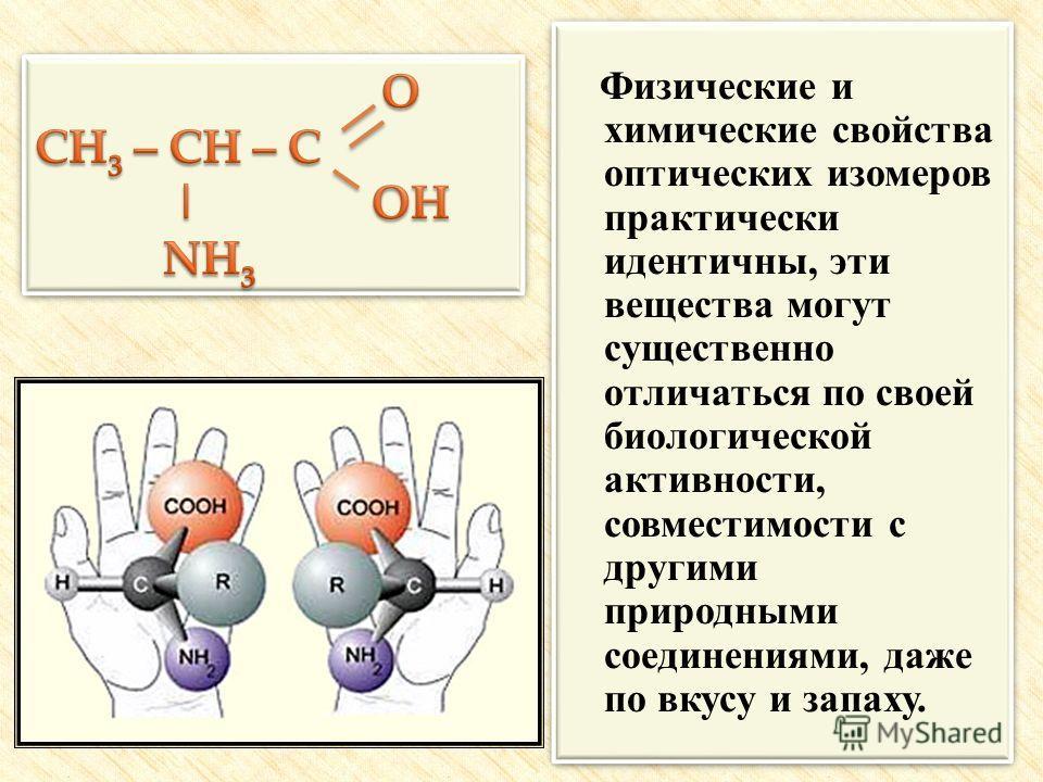 Физические и химические свойства оптических изомеров практически идентичны, эти вещества могут существенно отличаться по своей биологической активности, совместимости с другими природными соединениями, даже по вкусу и запаху. Физические и химические