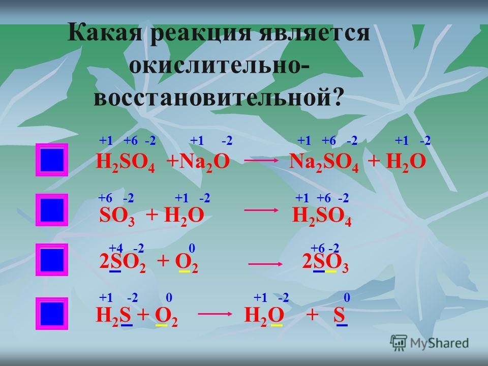 НЕТ Какая реакция является окислительно- восстановительной? H 2 SO 4 +Na 2 O Na 2 SO 4 + H 2 O SO 3 + H 2 O H 2 SO 4 2SO 2 + O 2 2SO 3 +1 +6 -2 +1 -2 +6 -2 +1 -2 +1 +6 -2 +4 -2 0 +6 -2 Н 2 S + O 2 H 2 O + S +1 -2 0