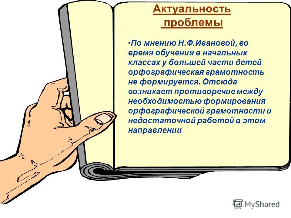 Актуальность проблемы По мнению Н.Ф.Ивановой, во время обучения в начальных классах у большей части детей орфографическая грамотность не формируется. Отсюда возникает противоречие между необходимостью формирования орфографической грамотности и недост