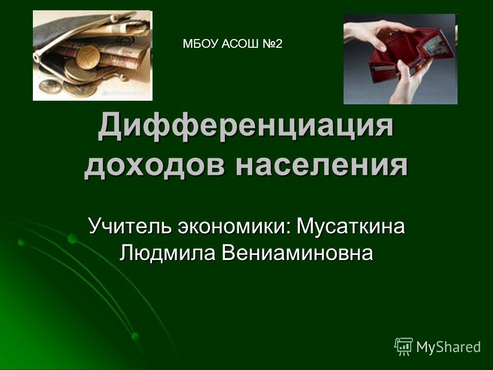 Дифференциация доходов населения Учитель экономики: Мусаткина Людмила Вениаминовна МБОУ АСОШ 2