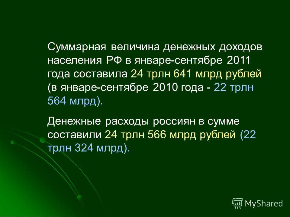 Суммарная величина денежных доходов населения РФ в январе-сентябре 2011 года составила 24 трлн 641 млрд рублей (в январе-сентябре 2010 года - 22 трлн 564 млрд). Денежные расходы россиян в сумме составили 24 трлн 566 млрд рублей (22 трлн 324 млрд).