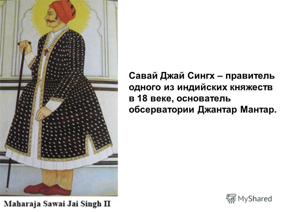 Савай Джай Сингх – правитель одного из индийских княжеств в 18 веке, основатель обсерватории Джантар Мантар.