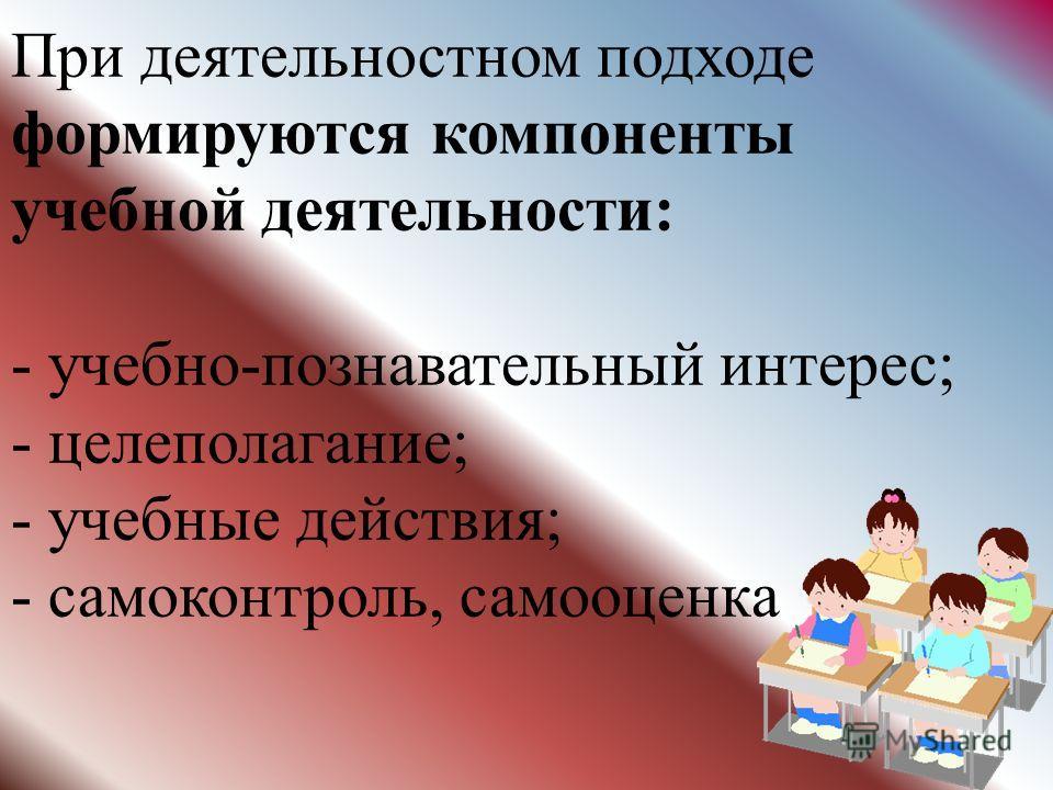 При деятельностном подходе формируются компоненты учебной деятельности: - учебно-познавательный интерес; - целеполагание; - учебные действия; - самоконтроль, самооценка