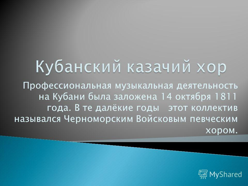 Профессиональная музыкальная деятельность на Кубани была заложена 14 октября 1811 года. В те далёкие годы этот коллектив назывался Черноморским Войсковым певческим хором.