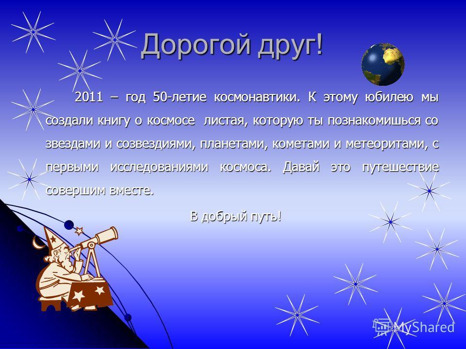 2011 – год 50-летие космонавтики. К этому юбилею мы создали книгу о космосе листая, которую ты познакомишься со звездами и созвездиями, планетами, кометами и метеоритами, с первыми исследованиями космоса. Давай это путешествие совершим вместе. В добр