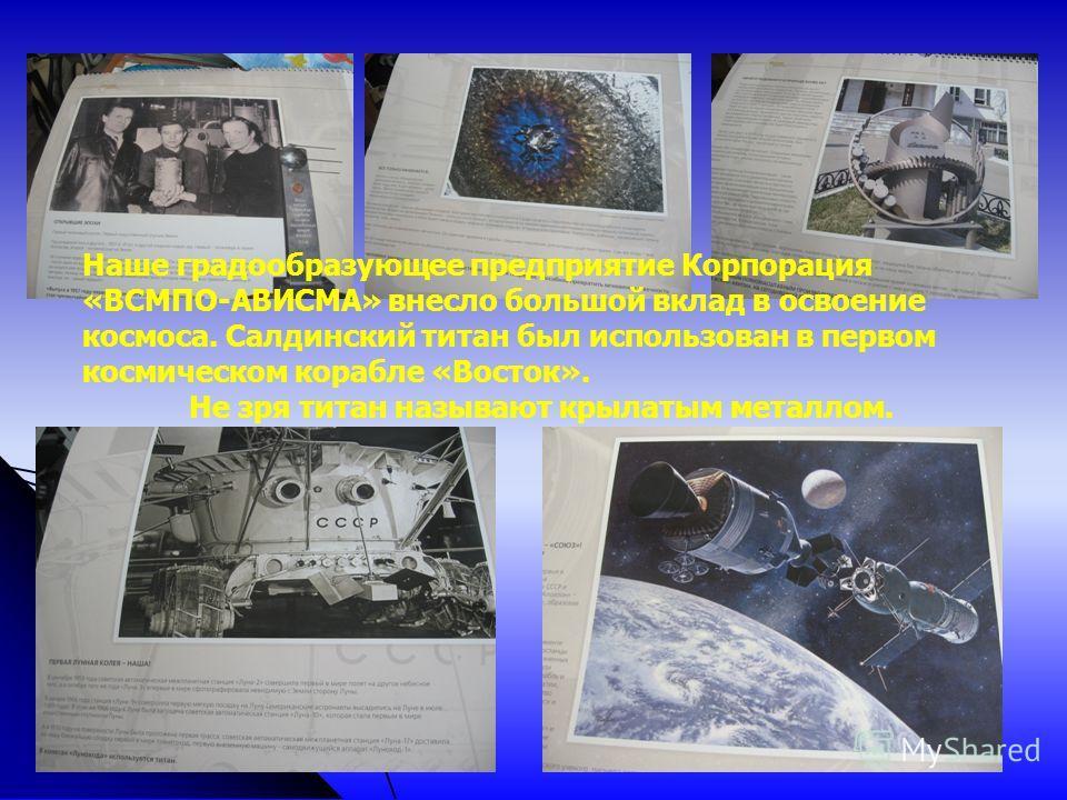 Наше градообразующее предприятие Корпорация «ВСМПО-АВИСМА» внесло большой вклад в освоение космоса. Салдинский титан был использован в первом космическом корабле «Восток». Не зря титан называют крылатым металлом.