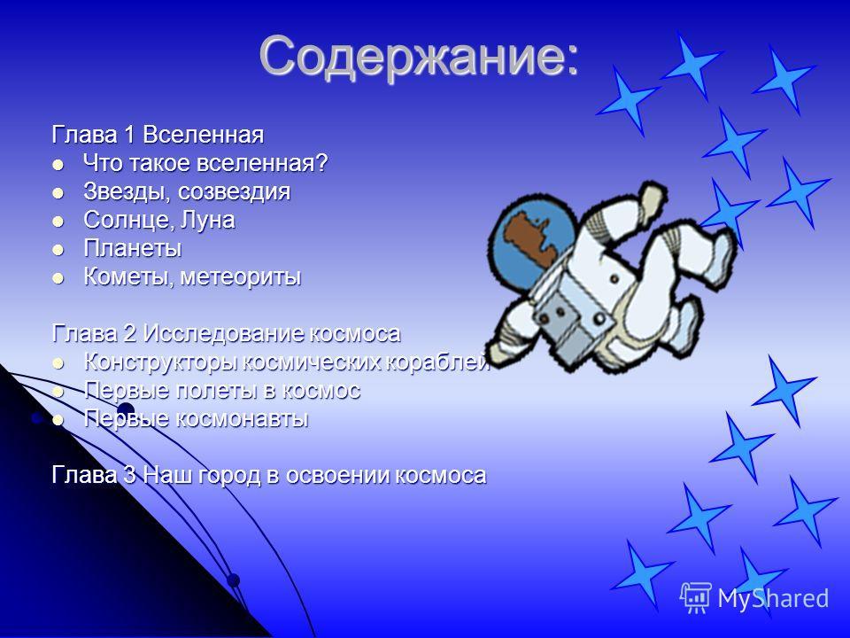 Содержание: Глава 1 Вселенная Что такое вселенная? Что такое вселенная? Звезды, созвездия Звезды, созвездия Солнце, Луна Солнце, Луна Планеты Планеты Кометы, метеориты Кометы, метеориты Глава 2 Исследование космоса Конструкторы космических кораблей К