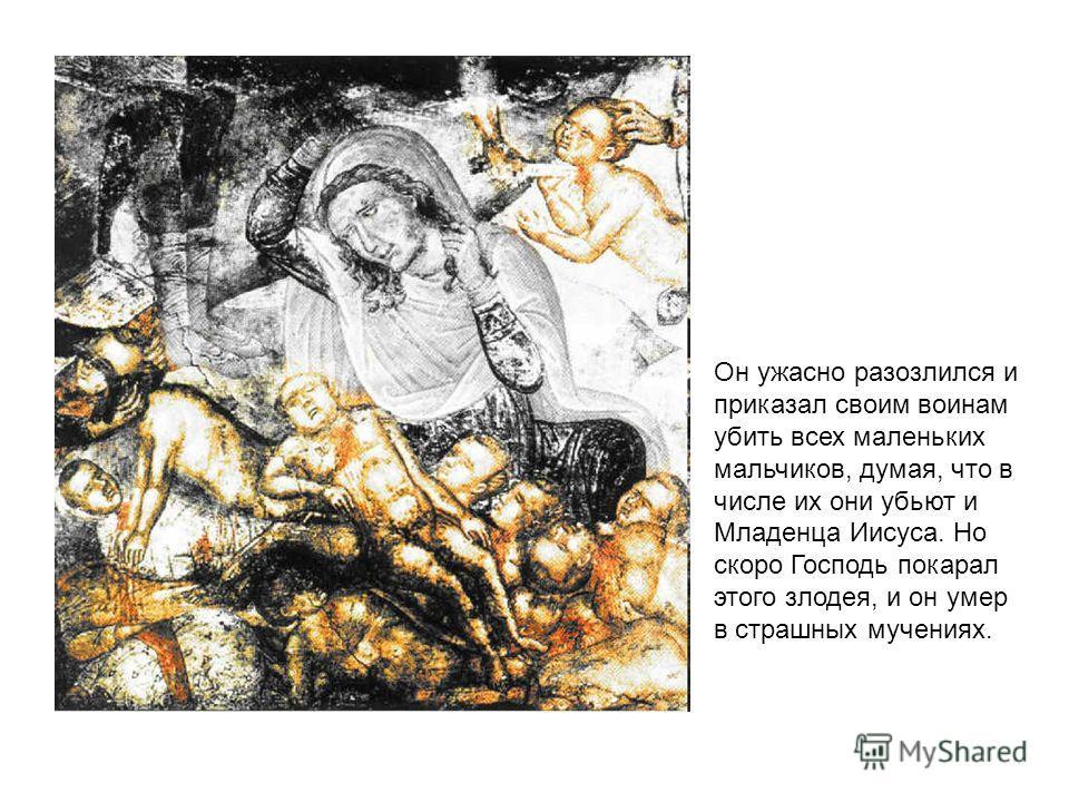 Он ужасно разозлился и приказал своим воинам убить всех маленьких мальчиков, думая, что в числе их они убьют и Младенца Иисуса. Но скоро Господь покарал этого злодея, и он умер в страшных мучениях.