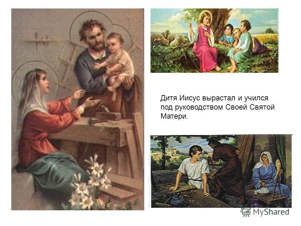 Дитя Иисус вырастал и учился под руководством Своей Святой Матери.