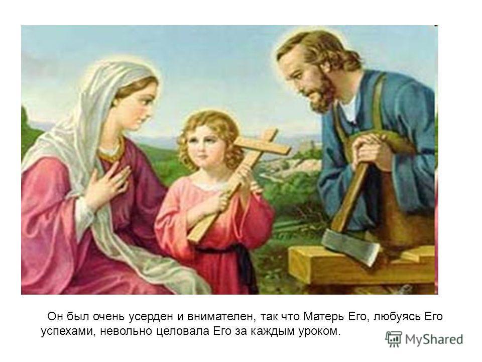 Он был очень усерден и внимателен, так что Матерь Его, любуясь Его успехами, невольно целовала Его за каждым уроком.