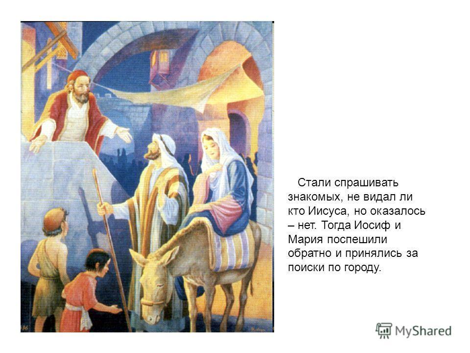 Стали спрашивать знакомых, не видал ли кто Иисуса, но оказалось – нет. Тогда Иосиф и Мария поспешили обратно и принялись за поиски по городу.