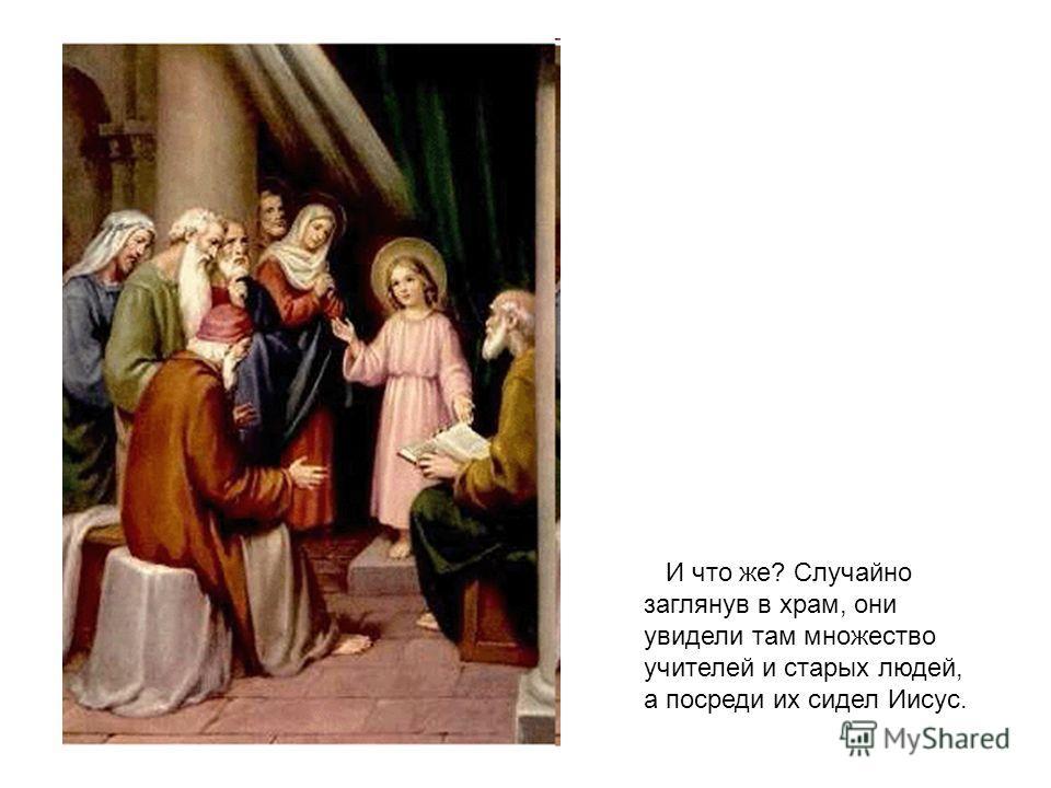 И что же? Случайно заглянув в храм, они увидели там множество учителей и старых людей, а посреди их сидел Иисус.