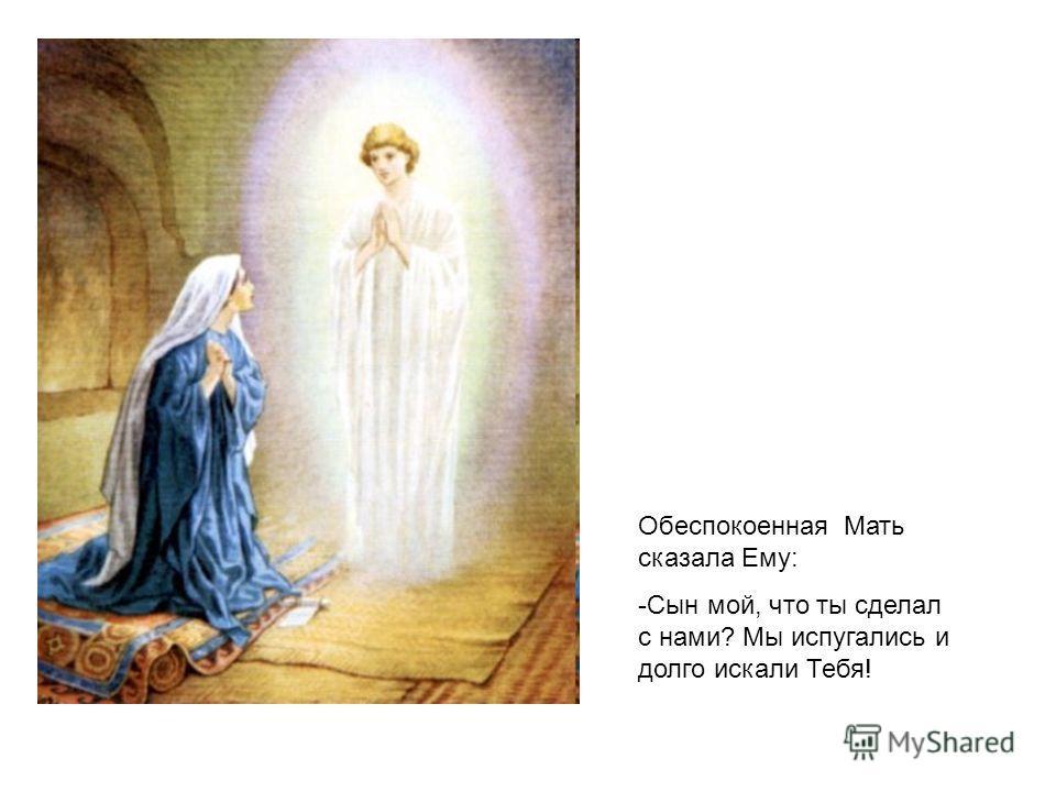 Обеспокоенная Мать сказала Ему: -Сын мой, что ты сделал с нами? Мы испугались и долго искали Тебя!