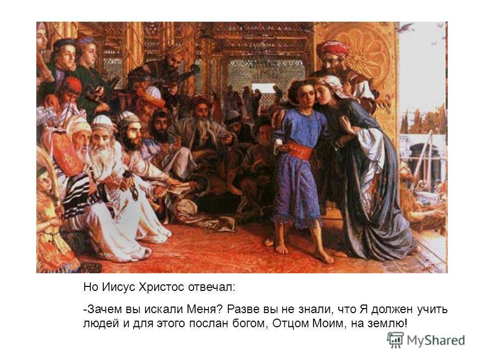 Но Иисус Христос отвечал: -Зачем вы искали Меня? Разве вы не знали, что Я должен учить людей и для этого послан богом, Отцом Моим, на землю!