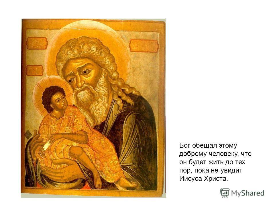 Бог обещал этому доброму человеку, что он будет жить до тех пор, пока не увидит Иисуса Христа.