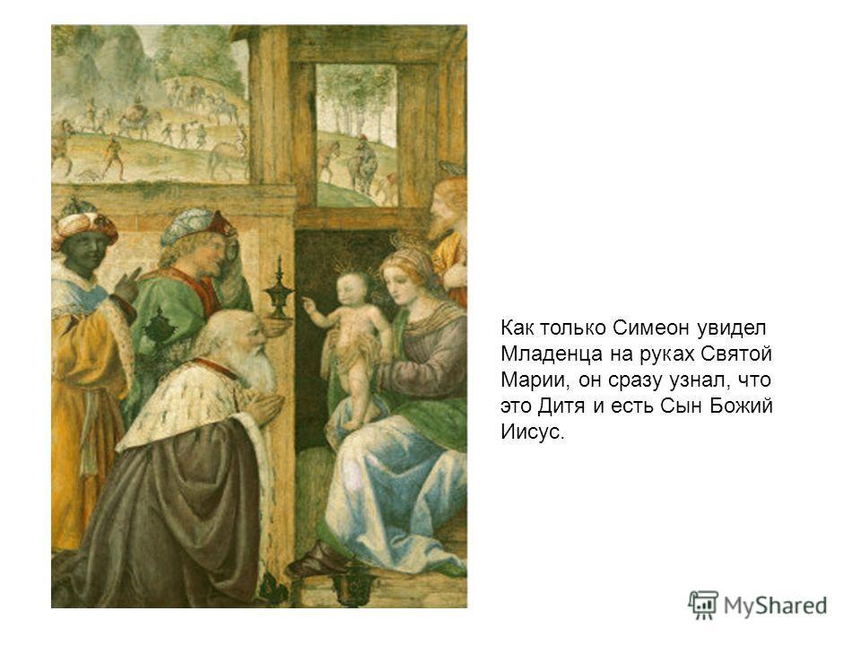 Как только Симеон увидел Младенца на руках Святой Марии, он сразу узнал, что это Дитя и есть Сын Божий Иисус.