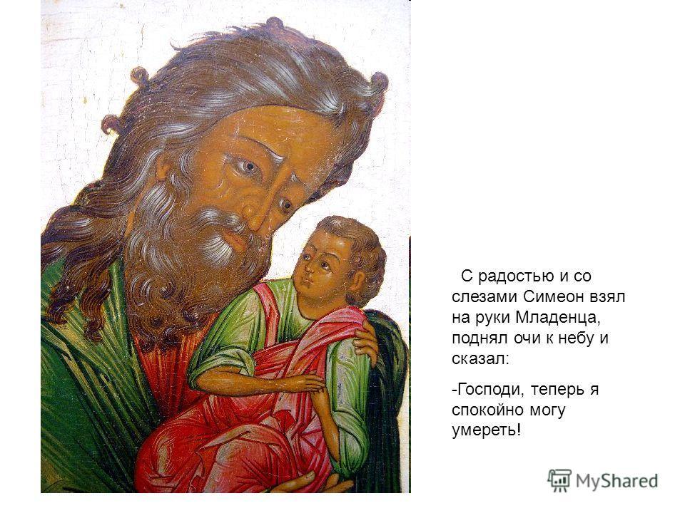 С радостью и со слезами Симеон взял на руки Младенца, поднял очи к небу и сказал: -Господи, теперь я спокойно могу умереть!