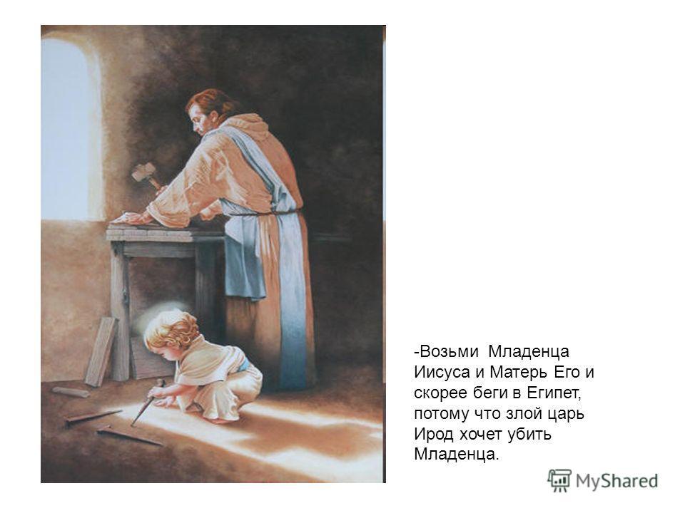 -Возьми Младенца Иисуса и Матерь Его и скорее беги в Египет, потому что злой царь Ирод хочет убить Младенца.