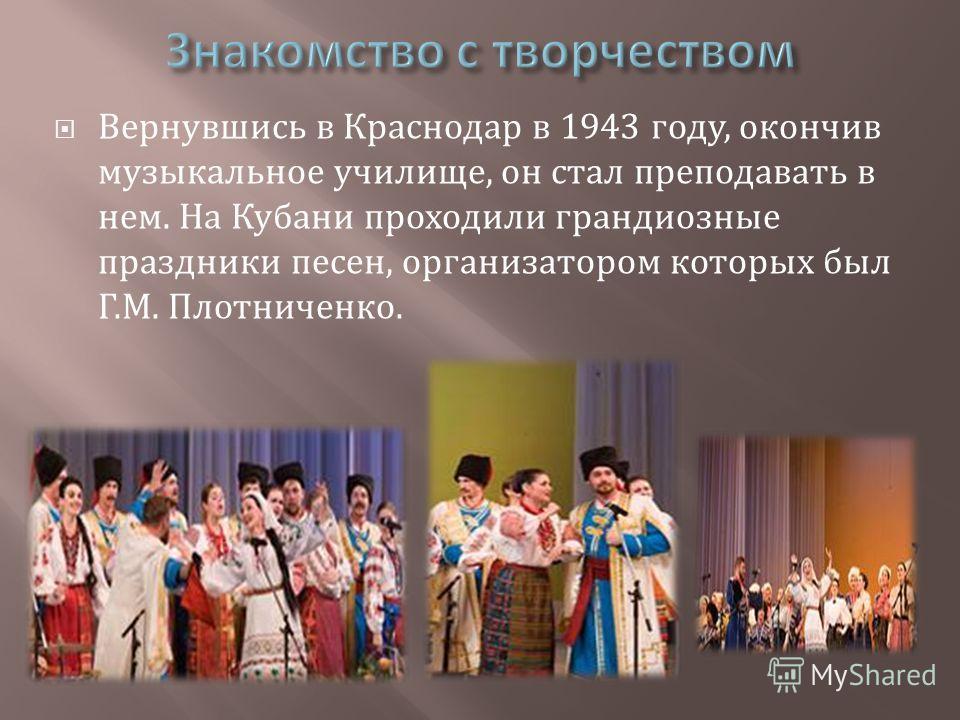 Вернувшись в Краснодар в 1943 году, окончив музыкальное училище, он стал преподавать в нем. На Кубани проходили грандиозные праздники песен, организатором которых был Г. М. Плотниченко.