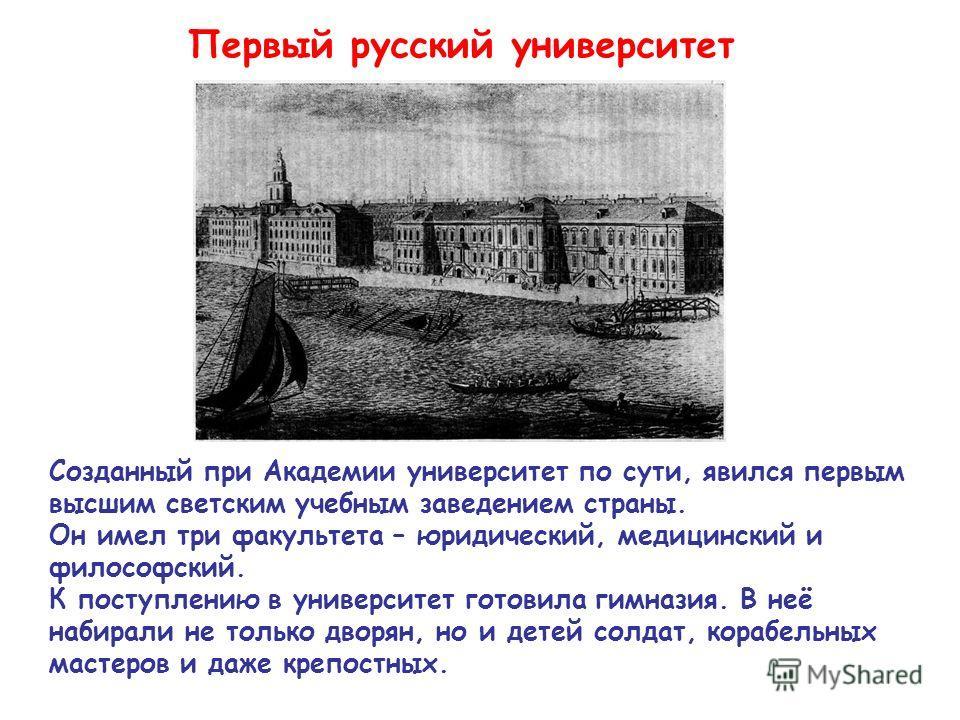 Первый русский университет Созданный при Академии университет по сути, явился первым высшим светским учебным заведением страны. Он имел три факультета – юридический, медицинский и философский. К поступлению в университет готовила гимназия. В неё наби