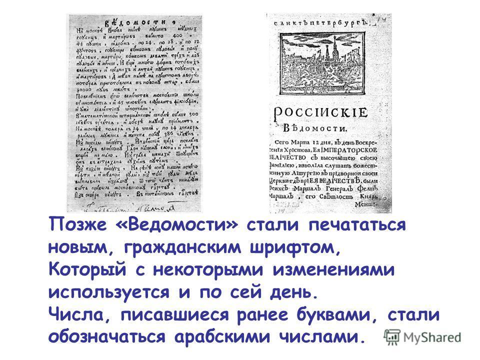 Позже «Ведомости» стали печататься новым, гражданским шрифтом, Который с некоторыми изменениями используется и по сей день. Числа, писавшиеся ранее буквами, стали обозначаться арабскими числами.