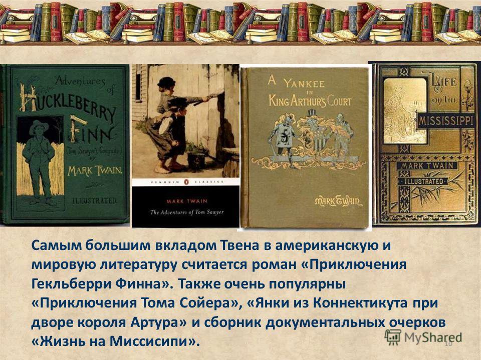 Самым большим вкладом Твена в американскую и мировую литературу считается роман «Приключения Гекльберри Финна». Также очень популярны «Приключения Тома Сойера», «Янки из Коннектикута при дворе короля Артура» и сборник документальных очерков «Жизнь на
