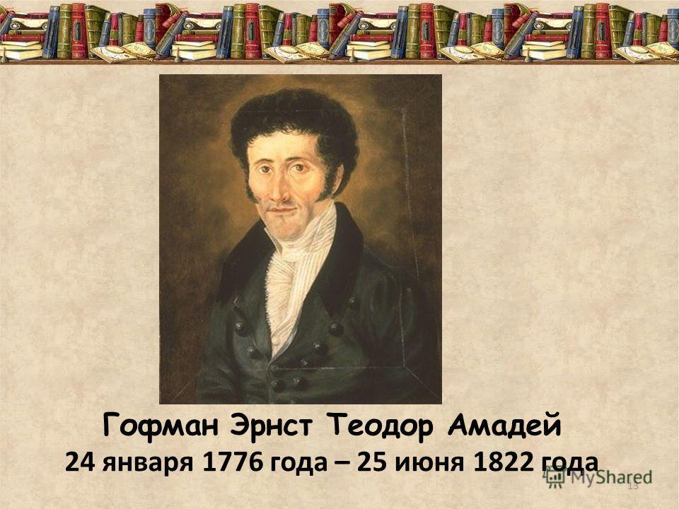 Гофман Эрнст Теодор Амадей 24 января 1776 года – 25 июня 1822 года 13