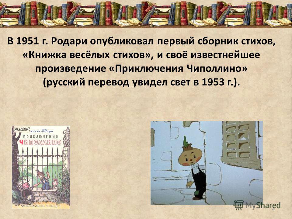 В 1951 г. Родари опубликовал первый сборник стихов, «Книжка весёлых стихов», и своё известнейшее произведение «Приключения Чиполлино» (русский перевод увидел свет в 1953 г.). 4