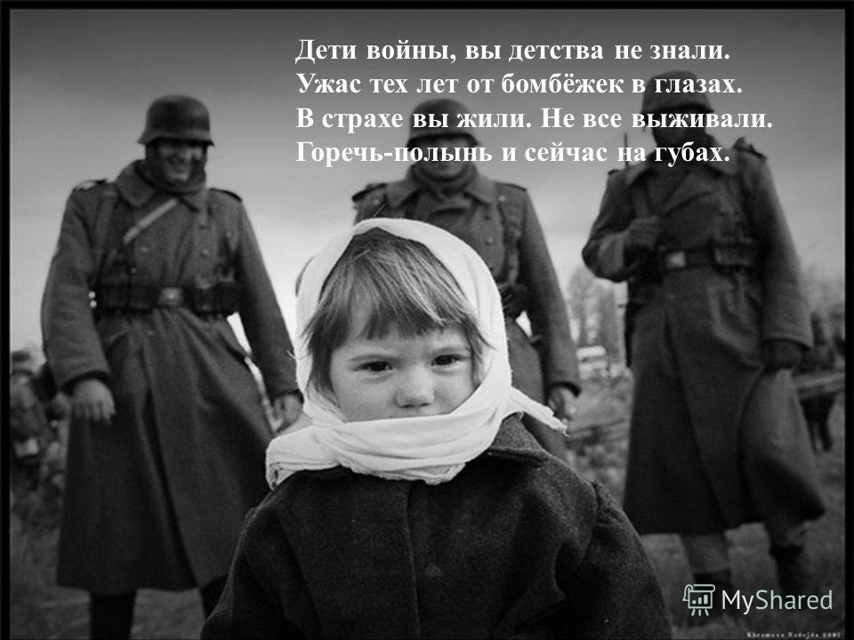 Дети войны, вы детства не знали. Ужас тех лет от бомбёжек в глазах. В страхе вы жили. Не все выживали. Горечь-полынь и сейчас на губах.