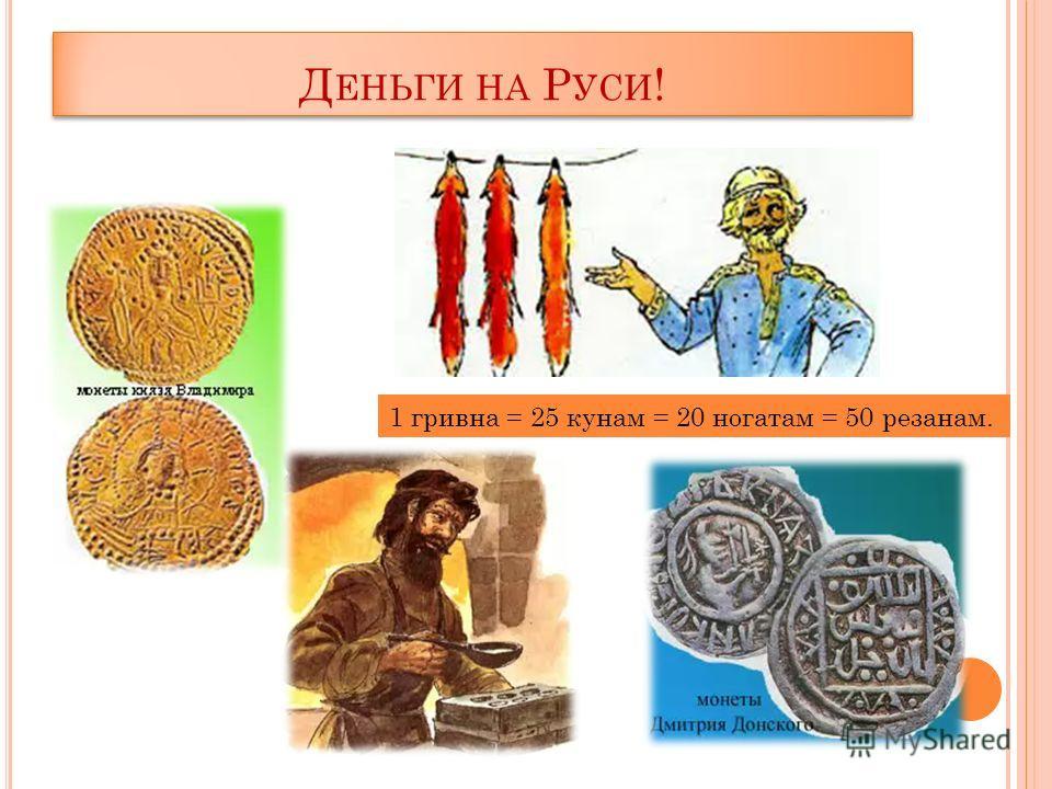 Д ЕНЬГИ НА Р УСИ ! 1 гривна = 25 кунам = 20 ногатам = 50 резанам.