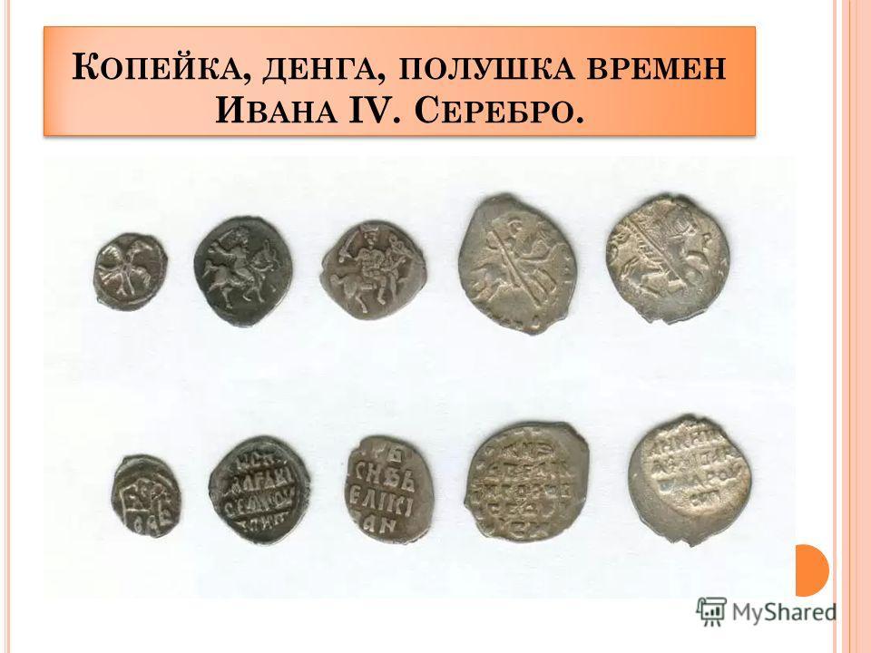 К ОПЕЙКА, ДЕНГА, ПОЛУШКА ВРЕМЕН И ВАНА IV. С ЕРЕБРО.