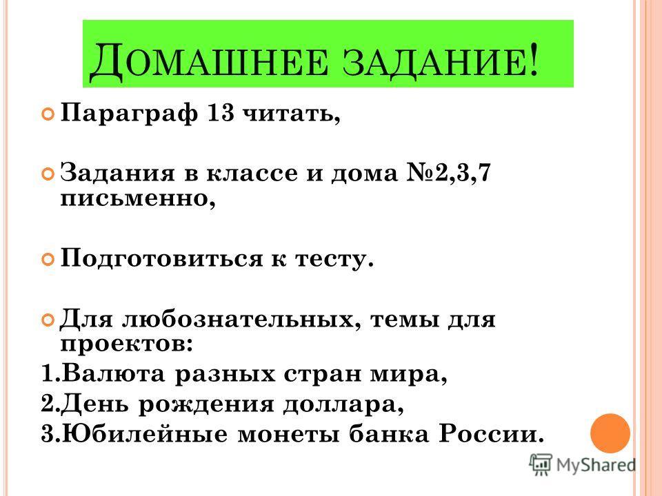 Д ОМАШНЕЕ ЗАДАНИЕ ! Параграф 13 читать, Задания в классе и дома 2,3,7 письменно, Подготовиться к тесту. Для любознательных, темы для проектов: 1.Валюта разных стран мира, 2.День рождения доллара, 3.Юбилейные монеты банка России.